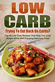 Low Carb: Trying To Cut Back On Carbs? Top 45 Low Carb Recipes That Help You Lose Weight While Still Enjoying Delicious Food
