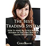 The Best Trading System:  How To Make Big Stock Market Returns In The Long Run As A Trader Or Investor (Buying Stocks:  An Amazing Proven Trading System For Big Stock Market Returns Book 1) ~ Chris Beanie
