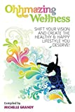 Ohhmazing Wellness: Shift Your Vision and Create the Healthy & Happy Lifestyle You Deserve