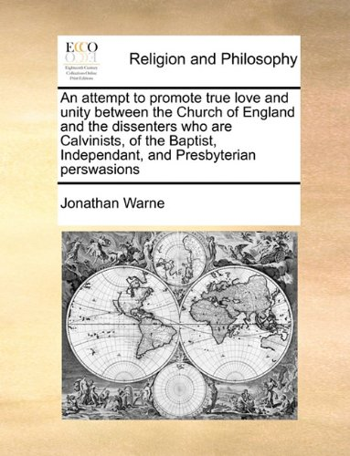 An attempt to promote true love and unity between the Church of England and the dissenters who are Calvinists, of the Baptist, Independant, and Presbyterian perswasions