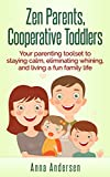 Zen Parents, Cooperative Toddlers: Your Parenting Toolset To Staying Calm, Eliminating Whining, And Living A Fun Family Life