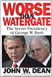 Worse Than Watergate: The Secret Presidency of George W. Bush (031600023X) by John W. Dean