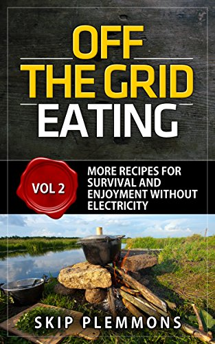 Off the Grid Eating: More Recipes for Survival and Enjoyment without Electricity (Prepper's Kitchen Book 2) by Skip Plemmons