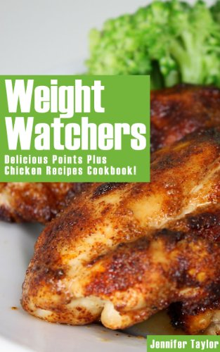 Weight Watchers: Delicious Points Plus Chicken Recipes Cookbook! by Jennifer Taylor