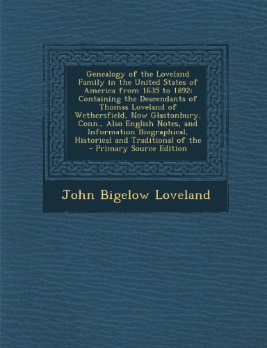 Genealogy of the Loveland Family in the United States of America from 1635 to 1892: Containing the Descendants of Thomas Loveland of Wethersfield, Now ... Historical and Traditional of the
