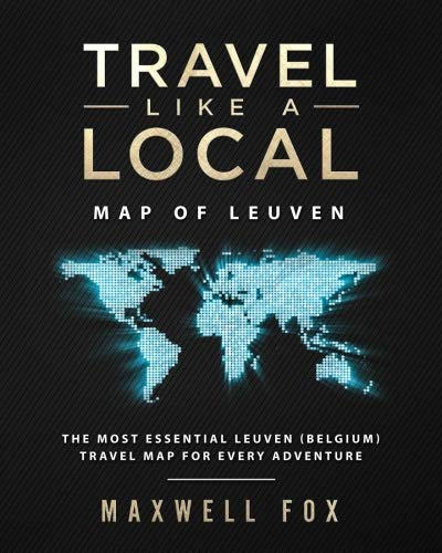 Travel Like a Local - Map of Leuven The Most Essential Leuven (Belgium) Travel Map for Every Adventure [Fox, Maxwell] (Tapa Blanda)