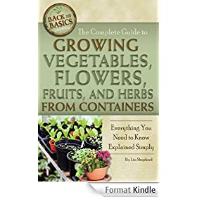 The Complete Guide to Growing Vegetables, Flowers, Fruits, and Herbs from Containers: Everything You Need to Know Explained Simply