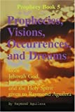 img - for Prophecies, Visions, Occurrences, and Dreams: From Jehovah God, Jesus Christ, and the Holy Spirit Given to Raymond Aguilera, Book 5 (Prophecy Books) by Aguilera, Raymond (January 11, 2001) Paperback book / textbook / text book