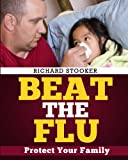 Beat the Flu: Protect Yourself and Your Family From Swine Flu, Bird Flu, Pandemic Flu and Seasonal Flu