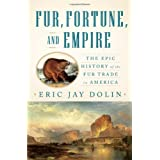 Fur, Fortune, and Empire: The Epic History of the Fur Trade in America ~ Eric Jay Dolin