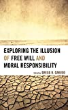Exploring the Illusion of Free Will and Moral Responsibility