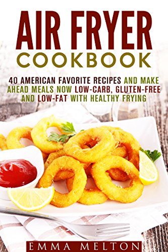 Air Fryer Cookbook: 40 American Favorite Recipes and Make Ahead Meals Now Low-Carb, Gluten-Free and Low-Fat With Healthy Frying (Low Carb Healthy Meals) by Emma Melton