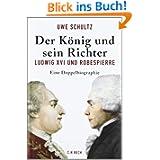 Der König und sein Richter: Ludwig XVI und Robespierre