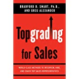 Topgrading for Sales: World-Class Methods to Interview, Hire, and Coach Top SalesRepresentatives ~ Bradford D. Smart
