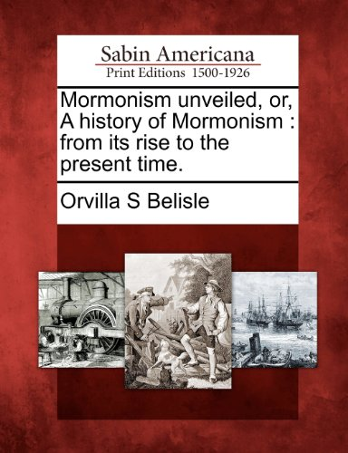 Mormonism unveiled, or, A history of Mormonism: from its rise to the present time.