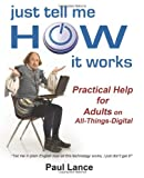 Paul Lance Just Tell Me How It Works: Practical Help for Adults on All-Things-Digital