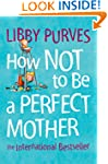 How Not to Be a Perfect Mother: The I...
