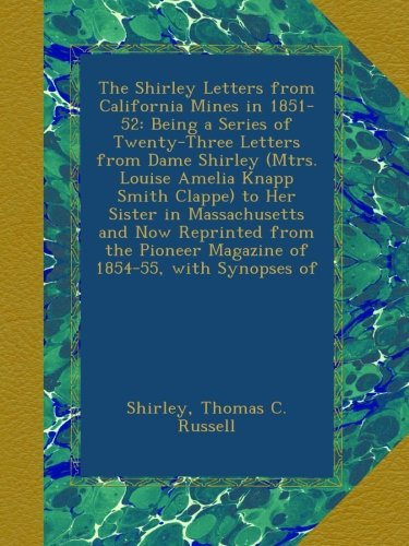 The Shirley Letters From California Mines In 1851-52: Being A Series Of Twenty-Three Letters From Dame Shirley (Mtrs. Louise Amelia Knapp Smith ... Pioneer Magazine Of 1854-55, With Synopses Of