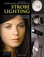 Understanding and Controlling Strobe Lighting: A Guide for Digital Photographers Front Cover