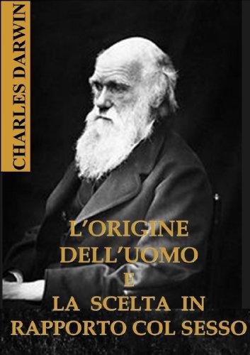 Charles Darwin - L'ORIGINE DELL'UOMO E LA SCELTA IN RAPPORTO COL SESSO (Italian Edition)
