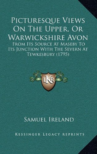 Picturesque Views on the Upper, or Warwickshire Avon: From Its Source at Maseby to Its Junction with the Severn at Tewkesbury (1795)