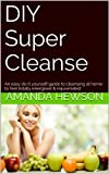 DIY Super Cleanse: An easy do it yourself guide to cleansing at home to feel totally energised & rejuvenated