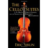 The Cello Suites: J. S. Bach, Pablo Casals, and the Search for a Baroque Masterpiece ~ Eric Siblin