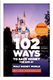 Lou Mongello 102 Ways to Save Money For and At Walt Disney World: Bonus! 40 Free Things to Enjoy, Eat, Do and Collect!