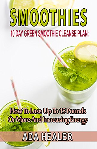 Smoothies: 10 Day Green Smoothie Cleanse Plan:  How To Lose Up To 15 Pounds Or More And Increasing Energy (best smoothie recipes, detox smoothies, cleanse, vegan cookbook) by Ada Healer