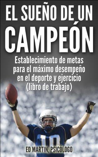 El Sueño De Un Campeón: Establecimiento De Metas Para El Máximo Desempeño En El Deporte Y Ejercicio (Libro De Trabajo). (Spanish Edition)