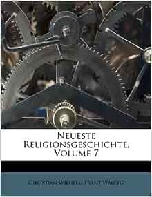 Neueste Religionsgeschichte Volume 7 Christian Wilhelm Franz Walchs 9781173889180