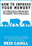 How to Improve Your Memory: 10 Proven Memory Power Techniques, Gain more clarity, retain your knowledge and remember everything with these great memory training tips (Master Your Memory Power)