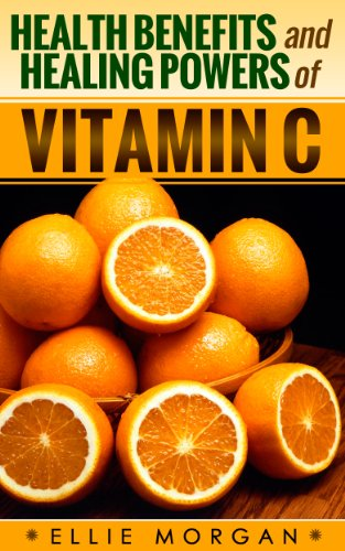 Health Benefits And Healing Powers Of Vitamin C (Natures Natural Miracle Healers Book 9)