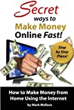 Secret Ways to Make Money Online Fast! Step-by-Step Plans for How to Make Money