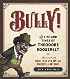 Bully!: The Life and Times of Theodore Roosevelt: Illustrated with More Than 250 Vintage Political Cartoons (1596981547) by Marschall, Rick