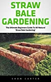 Straw Bale Gardening: The Ultimate Beginners Guide To All Natural Straw Bale Gardening! (Straw Bale Gardening, Gardening, Vegetable Gardening)