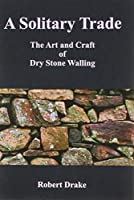 A Solitary Trade: The Art and Craft of Dry Stone Walling, Robert Drake