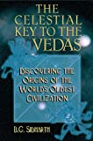 The Celestial Key to the Vedas: Discovering the Origins of the World's Oldest Civilization