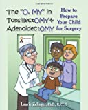 "The ""O, MY"" in Tonsillectomy & Adenoidectomy: how to prepare your child for surgery, a parents manual"