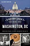 A History Lover's Guide to Washington, D.C.:: Designed for Democracy (History & Guide (History Press))