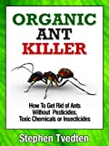 Organic Ant Killer: How To Get Rid of Ants Without Pesticides, Toxic Chemicals or Insecticides (Organic Pest Control)