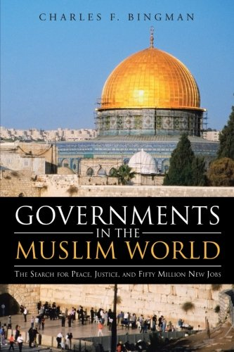 Governments in the Muslim World: The Search for Peace, Justice, and Fifty Million New Jobs