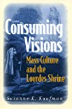 Consuming Visions: Mass Culture and the Lourdes Shrine