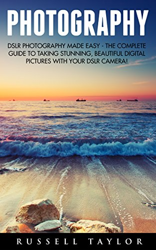 Photography: DSLR Photography Made Easy - The Complete Guide to Taking Stunning, Beautiful Digital Pictures With Your DSLR Camera! (Digital Photography, ... For Beginners, Digital Photography Books) PDF