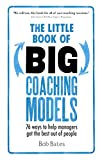 Dr Bob Bates The Little Book of Big Coaching Models: 76 Ways to Help Managers Get the Best Out of People