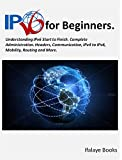 IPV6 for Beginners: Understanding IPv6 Start to Finish. Complete Administration. Headers, Communication, IPv4 to IPv6, Mob...