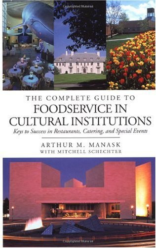 The Complete Guide to Foodservice in Cultural Institutions: Your Keys to Success in Restaurants, Catering, and Special Events