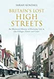 Sarah Kendall Britain's Lost High Streets: An Illustrated History of Everyday Life in Our Villages, Towns and Cities