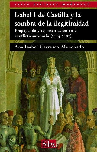 Ana Isabel Carrasco Manchado - Isabel I de Castilla y la sombra de la ilegitimidad. Propaganda y representación en el conflicto sucesorio (1474-1482)