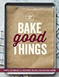 The Editors of Williams-Sonoma Bake Good Things (Williams-Sonoma): Simple Techniques and Foolproof Recipes for Everyday Eating